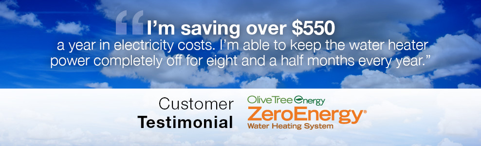 I'm saving over $550 a year in electricity costs. I'm able to keep the water heater power completely off for eight and a half months every year. - Customer Testimonial
